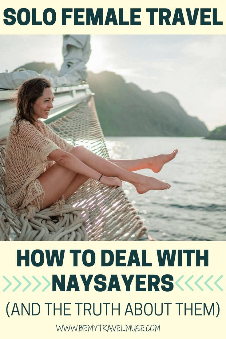 Do you deal with naysayers? I realize many solo female travelers do. Here are the truth about them, and how you should deal with them | Be My Travel Muse | Solo travel advice